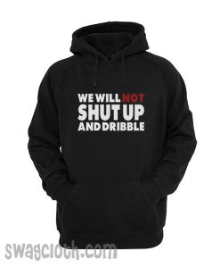 We Will Not Shut Up And Dribble Hoodie