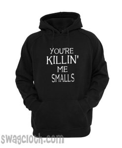 you're killin' me smalls hoodie