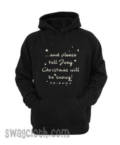 And Again please tell Joey Christmas will be snowy friends Hoodie