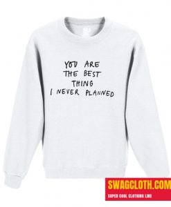 You Are The Best Things I've Never Planned Daily Sweatshirt