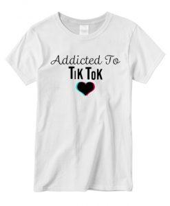 Addicted to Tik Tok daily T Shirt